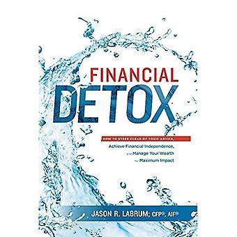 Taloudellinen Detox(r): Miten ohjata poista myrkyllisiä neuvoja, saavuttaa taloudellinen riippumattomuus sekä hallita rikkaus maksimivaikutus