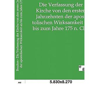 Die Verfassung der Kirche von den ersten Jahrzehnten der apostolischen Wirksamkeit an bis zum Jahre 175 n. Chr. by Bruders & Heinrich