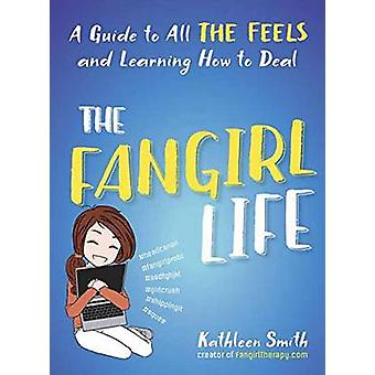 The Fangirl Life - A Guide to All the Feels and Learning How to Deal b