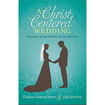 A Christ-Centered Wedding - Rejoicing in the Gospel on Your Big Day by
