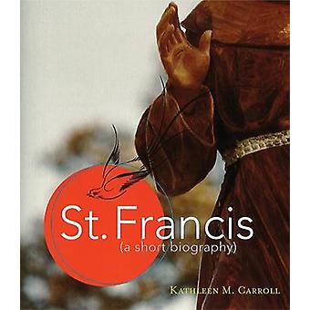 St Francis - A Short Biography by Kathleen M. Carroll - 9781616365219