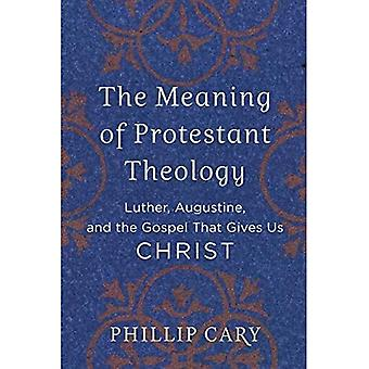 The Meaning of Protestant Theology: Luther, Augustine,a� and the Gospel That Givesa� Us Christ