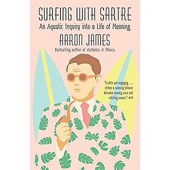 Surfing with Sartre - An Aquatic Inquiry Into a Life of Meaning by Aar