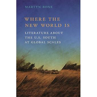 Where the New World Is Literature about the U.S. South at Global Scales by Bone & Martyn