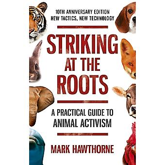 Striking at the Roots A Practical Guide to Animal Activism by Mark Hawthorne
