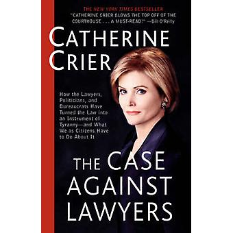 The Case Against Lawyers How the Lawyers Politicians and Bureaucrats Have Turned the Law Into an Instrument of TyrannyAnd What We as Citize by Crier & Catherine