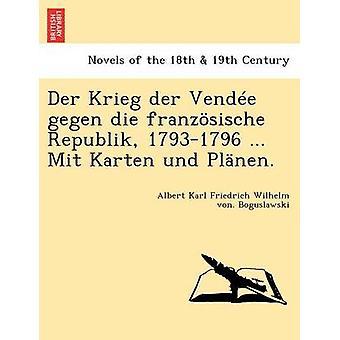 Der Krieg der Vende gegen die franzsische Republik 17931796 ... Mit Karten und Plnen. by Boguslawski & Albert Karl Friedrich Wilhe