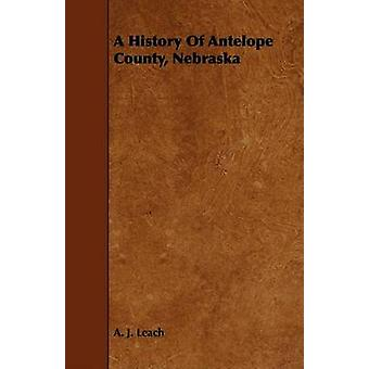 A History Of Antelope County Nebraska  From Its First Settlement in 1868 to the Close of the Year 1883 by Leach & A. J.