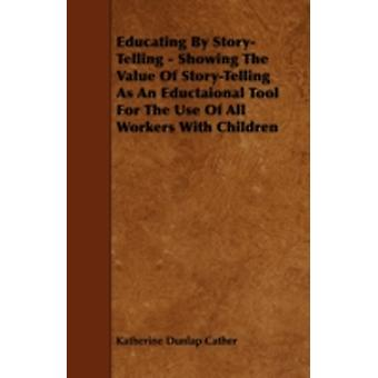 Educating By StoryTelling  Showing The Value Of StoryTelling As An Eductaional Tool For The Use Of All Workers With Children by Cather & Katherine Dunlap