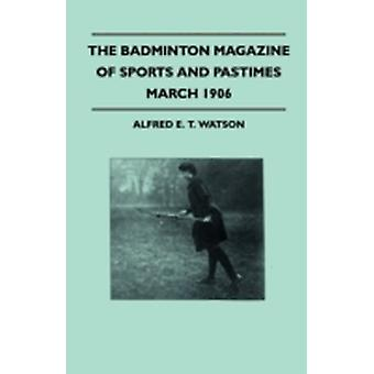 The Badminton Magazine Of Sports And Pastimes  March 1906  Containing Chapters On Some Great Hunts Some Fishing Notes Modern Lacrosse And Wild Turkeys In South Australia by Watson & Alfred E. T.