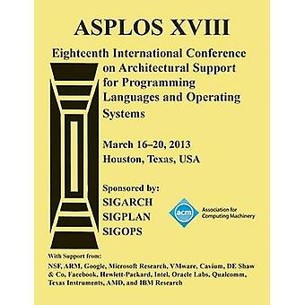 ASPLOS XV111 Eighteenth International Conference on Architectural Support for Programming Languages and Operating Systems by ASPLOS XVIII Conference Committee