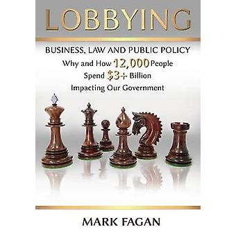 Lobbying Business Law and Public Policy Why and How 12000 People Spend  3 Billion Impacting Our Government by Fagan & Mark