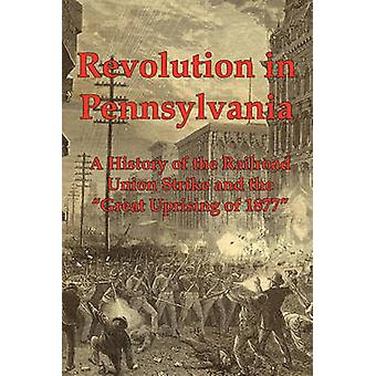 Revolution in Pennsylvania A History of the Railroad Union Strike and the Great Uprising of 1877 by Dacus & Joseph A.