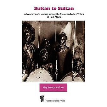 Sultan to Sultan  Adventures of a woman among the Masai and other Tribes of East Africa by French Sheldon & May
