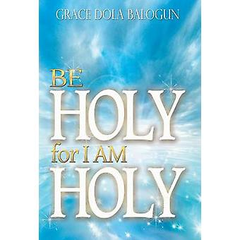 Be Holy for I Am Holy by Balogun & Grace Dola