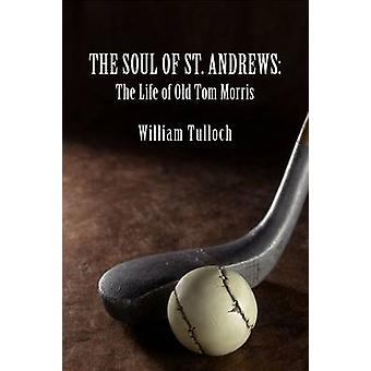 The Soul of St. Andrews The Life of Old Tom Morris by Tulloch & William