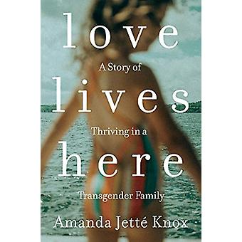Love Lives Here - A Story of Thriving in a Transgender Family by Amand