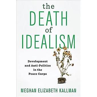 The Death of Idealism  Development and AntiPolitics in the Peace Corps by Meghan Elizabeth Kallman