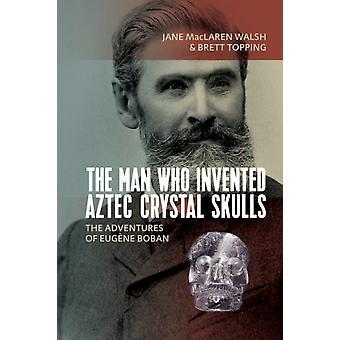 L'uomo che ha inventato Aztec Crystal Skulls Le avventure di Eugene Boban di Jane MacLaren Walsh & Brett Topping