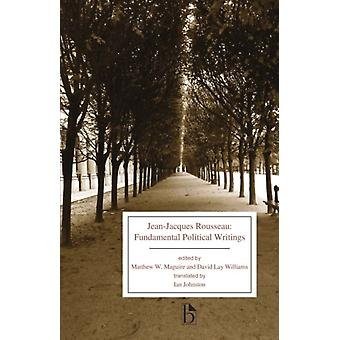 JeanJacques Rousseau  Fundamental Political Writings by Jean Jacques Rousseau & Translated by Ian Johnston & Edited by David Lay Williams & Edited by Matthew W Maguire