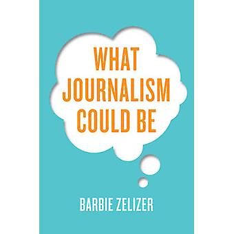 What Journalism Could Be by Zelizer & Barbie