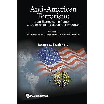 AntiAmerican Terrorism From Eisenhower To Trump  A Chronicle Of The Threat And Response Volume II The Reagan Through The George HW Bush Administrations