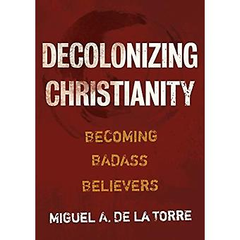 Decolonizing Christianity  Becoming Badass Believers by Miguel A De La Torre