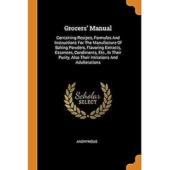 Grocers' Manual: Containing Recipes, Formulas and Instructions for the Manufacture of Baking Powders, Flavoring Extracts,� Essences, Condiments, Etc.,� in Their Purity, Also Their Imitations and Adulterations