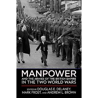 Manpower and the Armies of the British Empire in the Two World Wars by Edited by Douglas E Delaney & Edited by Mark Frost & Edited by Andrew L Brown