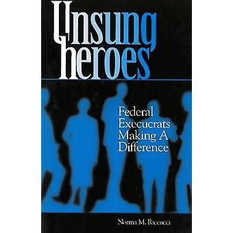 Unsung Heroes - Federal Execucrats Making a Difference by Norma M. Ric