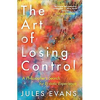The Art of Losing Control: A�Philosopher's Search for�Ecstatic Experience