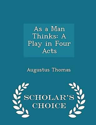 As a Man Thinks A Play in Four Acts  Scholars Choice Edition by Thomas & Augustus