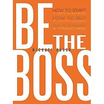 Be the Boss How to Start a New Business How to Buy an Existing Business How to Purchase a Franchise by Busch & Michael