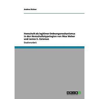 Herrschaft als legitimer Ordnungsmechanismus in den Herrschaftstypologien von Max Weber und James S. Coleman by Walser & Andrea