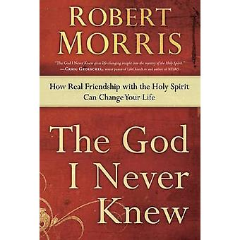 The God I Never Knew - How Real Friendship with the Holy Spirit Can Ch