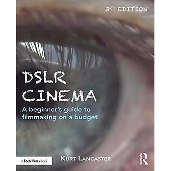 DSLR Cinema - A beginner's guide to filmmaking on a budget by Kurt Lan