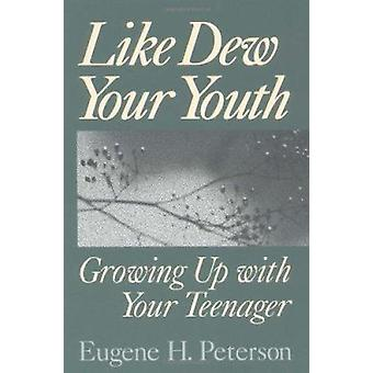 Like Dew Your Youth - Growing Up with Your Teenager by Eugene H. Peter