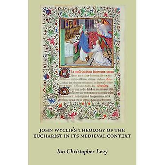 John Wyclifs Theology of the Eucharist in Its Medieval Context par Ian Christopher Levy