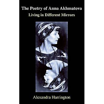 The Poetry of Anna Akhmatova Living in Different Mirrors by Harrington & Alexandra K.