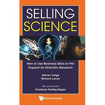 Selling Science How To Use Business Skills To Win Support F by Steven D Judge