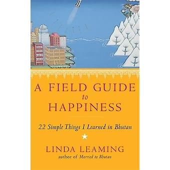 A Field Guide to Happiness  What I Learned in Bhutan about Living Loving and Waking Up by Linda Leaming