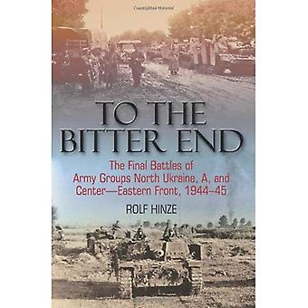 To The Bitter End: The Final Battles of Army Groups North Ukraine, A, Centre, Eastern Front 1944-45