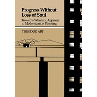 Progress Without Loss of Soul Toward a Holistic Approach to Modernization Planning by Abt & Theodor