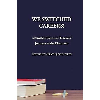 We Switched Careers Alternative Licensure Teachers Journeys to the Classroom by Wighting & Mervyn J.