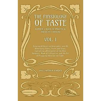 The Physiology Of Taste  Harders Book Of Practical American Cookery  Vol I  Treating of American Vegetables and All Alimentary Plants Roots and Seeds  Containing a Description of the Best Varie by Harder & Jules Arthur