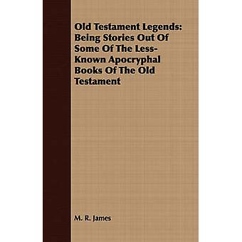 Old Testament Legends Being Stories Out Of Some Of The LessKnown Apocryphal Books Of The Old Testament by James & M. R.