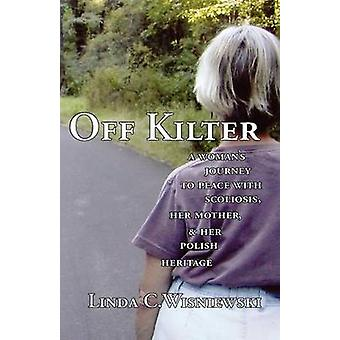 Off Kilter A Womans Journey to Peace with Scoliosis Her Mother and Her Polish Heritage by Wisniewski & Linda C.