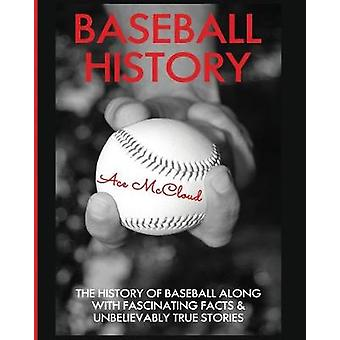 Baseball History The History of Baseball Along With Fascinating Facts  Unbelievably True Stories by McCloud & Ace