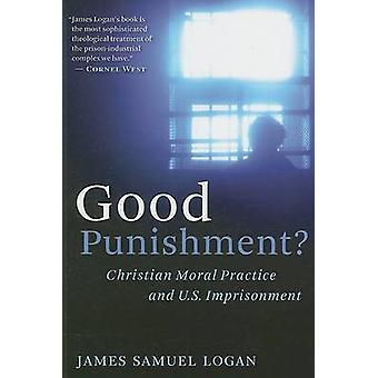 Good Punishment Christian Moral Practice and U.S. Imprisonment by Logan & James Samuel