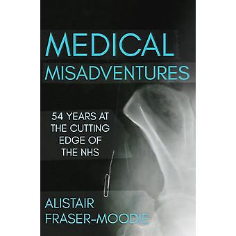 Medical Misadventures  54 Years at the Cutting Edge of the NHS by Alistair Fraser Moodie